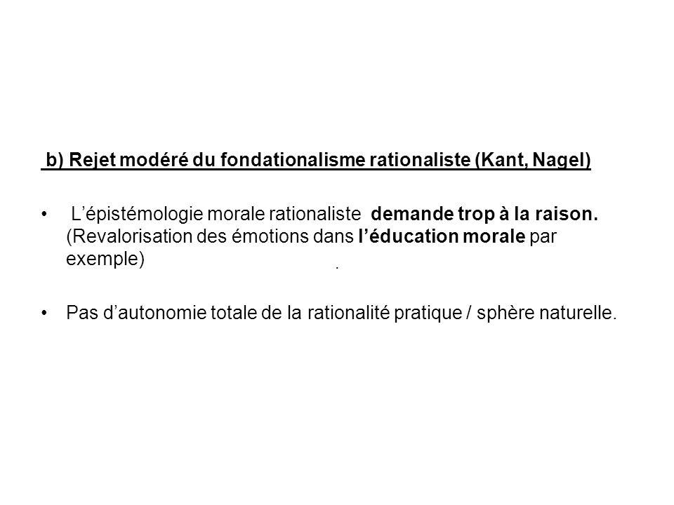 b) Rejet modéré du fondationalisme rationaliste (Kant, Nagel) Lépistémologie morale rationaliste demande trop à la raison. (Revalorisation des émotion