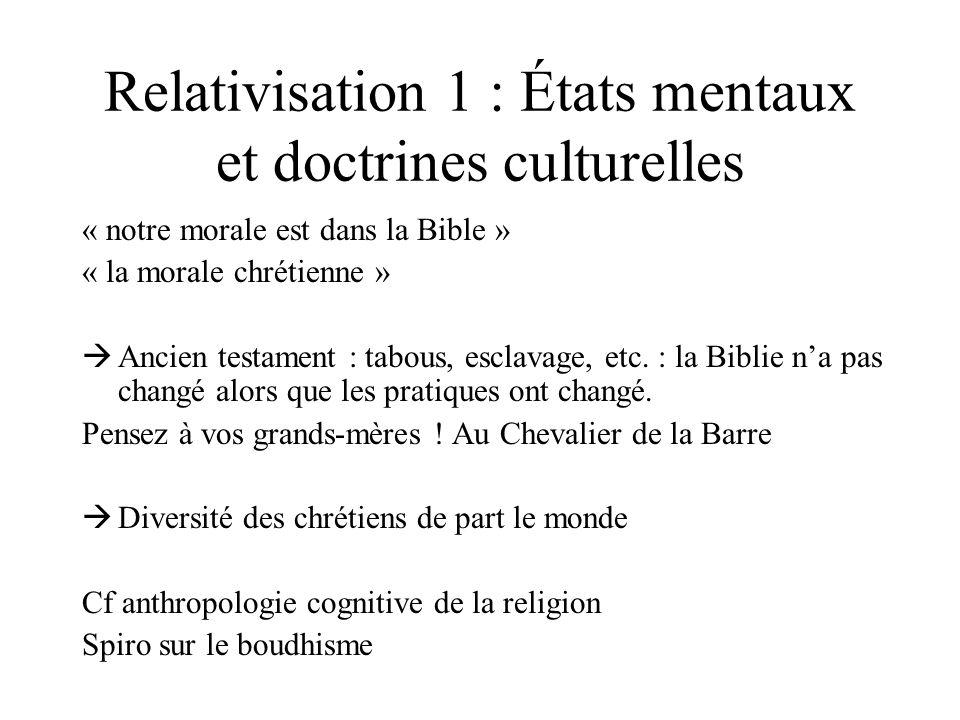 Relativisation 1 : États mentaux et doctrines culturelles « notre morale est dans la Bible » « la morale chrétienne » Ancien testament : tabous, escla