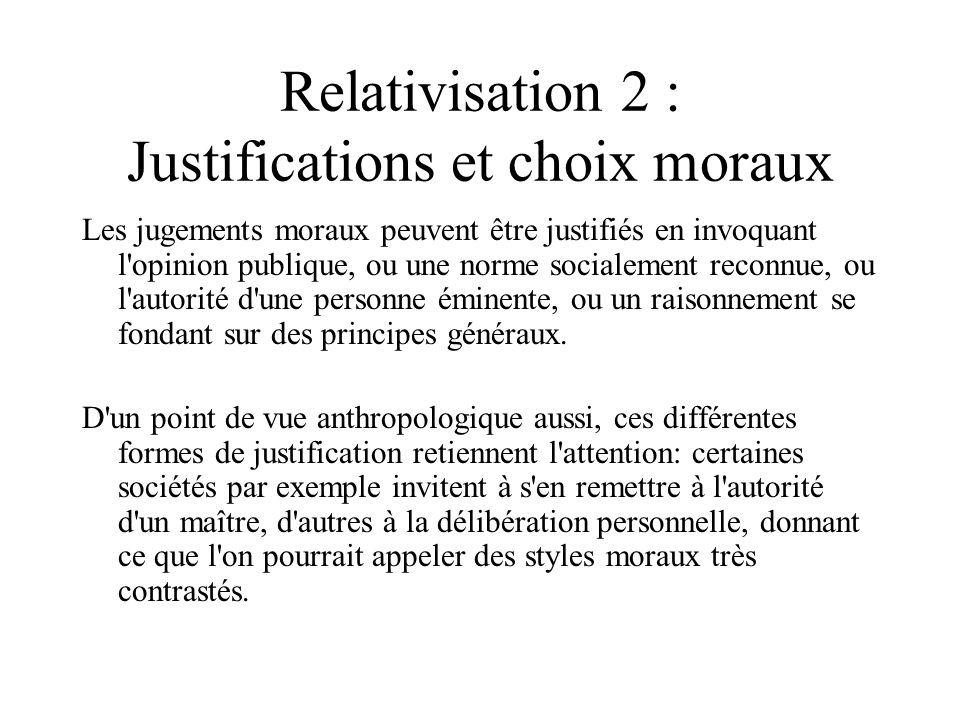 Relativisation 2 : Justifications et choix moraux Les jugements moraux peuvent être justifiés en invoquant l'opinion publique, ou une norme socialemen