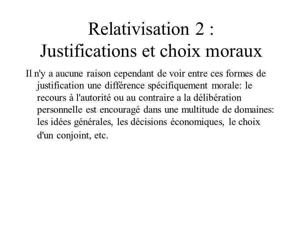 Relativisation 2 : Justifications et choix moraux Il n'y a aucune raison cependant de voir entre ces formes de justification une différence spécifique