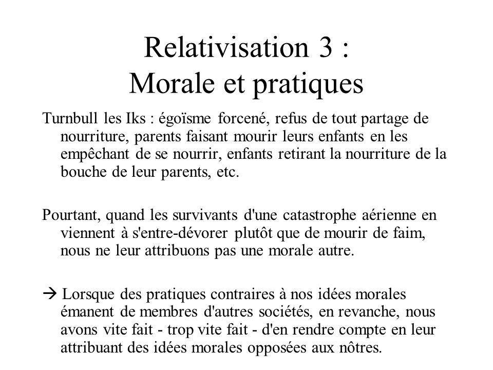 Relativisation 3 : Morale et pratiques Turnbull les Iks : égoïsme forcené, refus de tout partage de nourriture, parents faisant mourir leurs enfants e