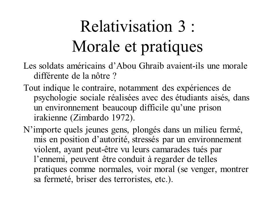 Relativisation 3 : Morale et pratiques Les soldats américains dAbou Ghraib avaient-ils une morale différente de la nôtre ? Tout indique le contraire,