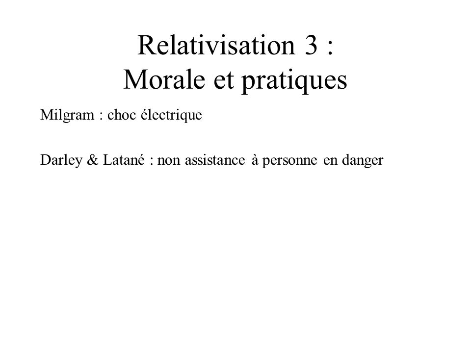 Relativisation 3 : Morale et pratiques Milgram : choc électrique Darley & Latané : non assistance à personne en danger