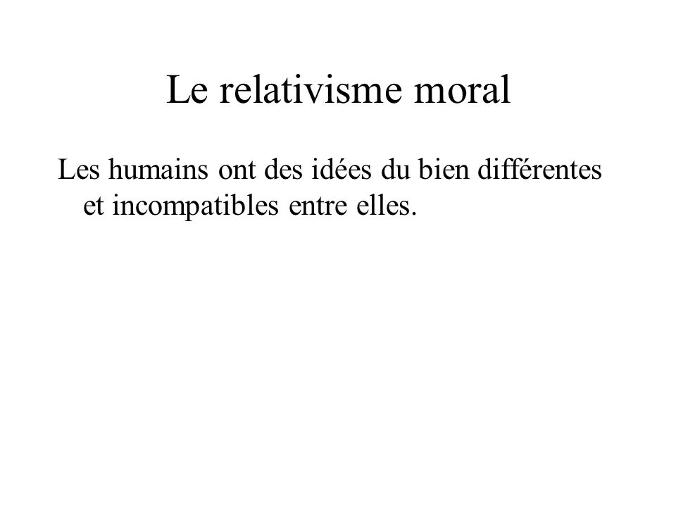 Le relativisme moral Les humains ont des idées du bien différentes et incompatibles entre elles.