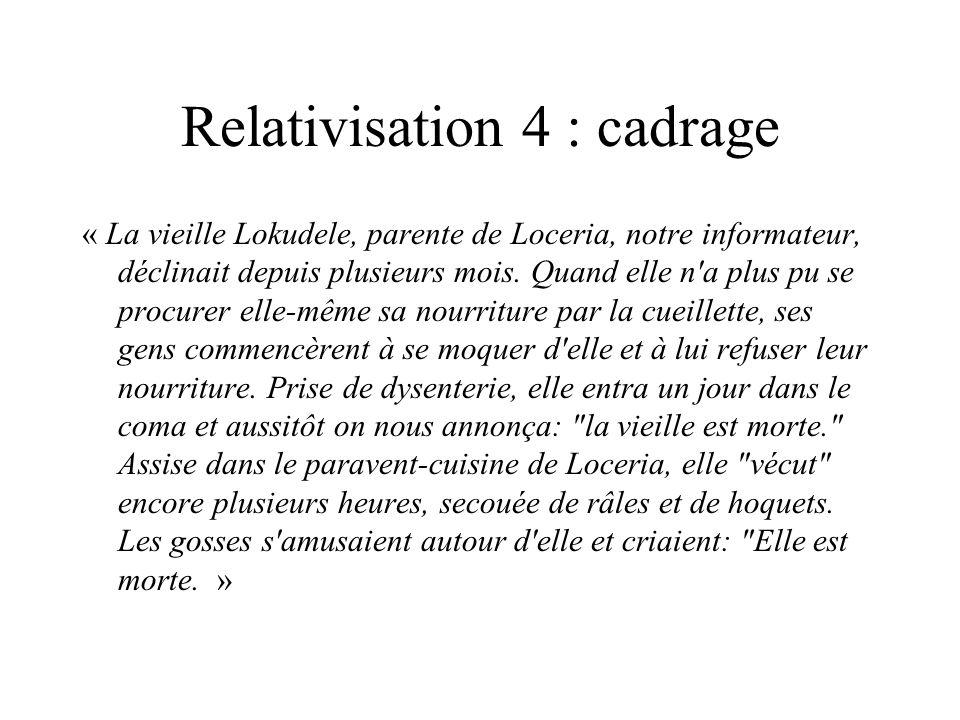 Relativisation 4 : cadrage « La vieille Lokudele, parente de Loceria, notre informateur, déclinait depuis plusieurs mois. Quand elle n'a plus pu se pr