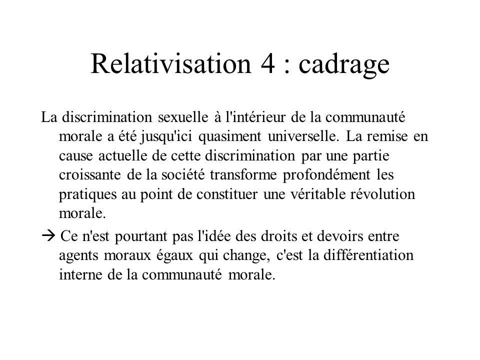 Relativisation 4 : cadrage La discrimination sexuelle à l'intérieur de la communauté morale a été jusqu'ici quasiment universelle. La remise en cause