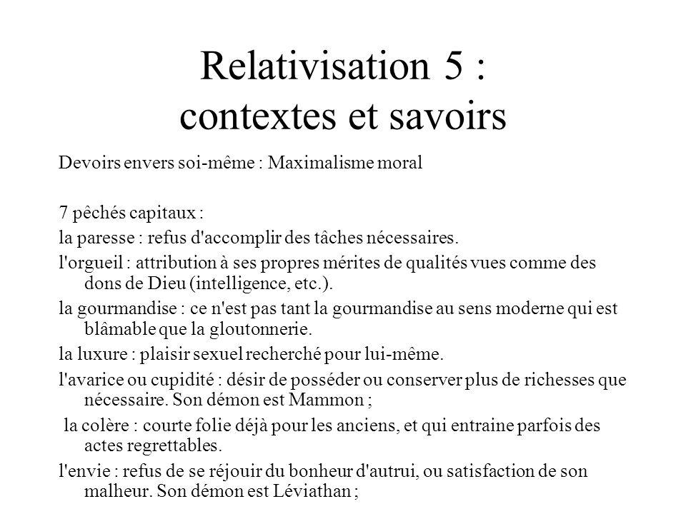 Relativisation 5 : contextes et savoirs Devoirs envers soi-même : Maximalisme moral 7 pêchés capitaux : la paresse : refus d'accomplir des tâches néce