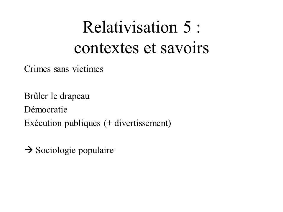 Relativisation 5 : contextes et savoirs Crimes sans victimes Brûler le drapeau Démocratie Exécution publiques (+ divertissement) Sociologie populaire
