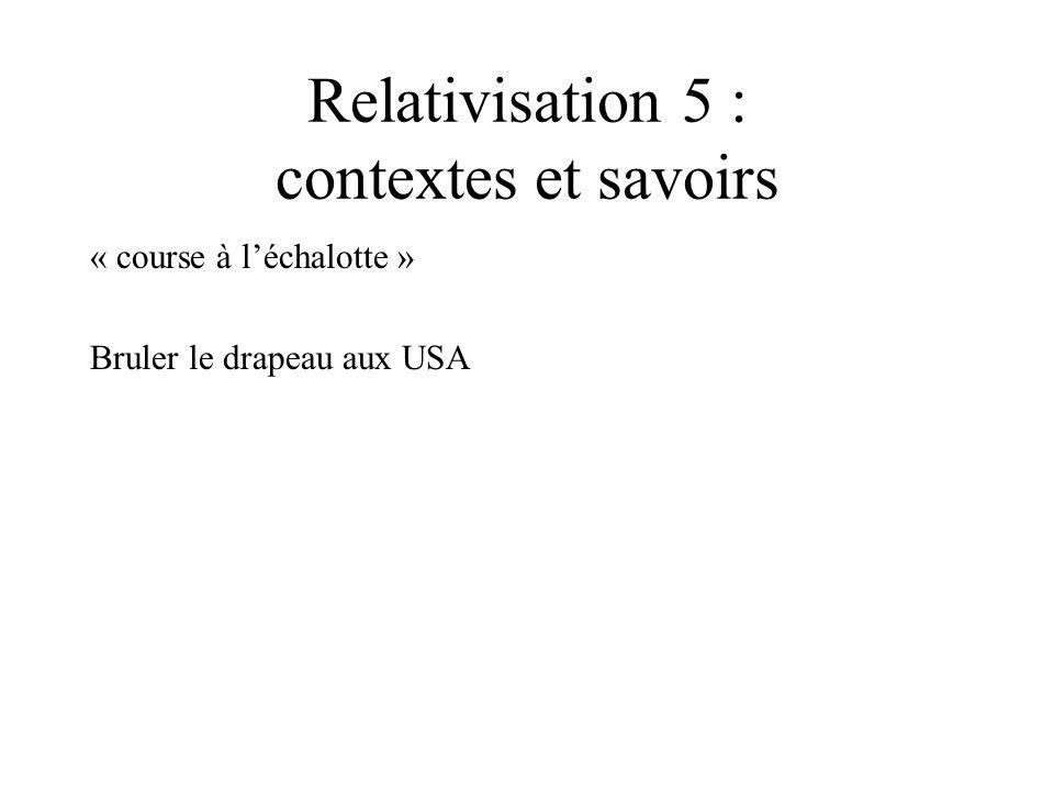 Relativisation 5 : contextes et savoirs « course à léchalotte » Bruler le drapeau aux USA