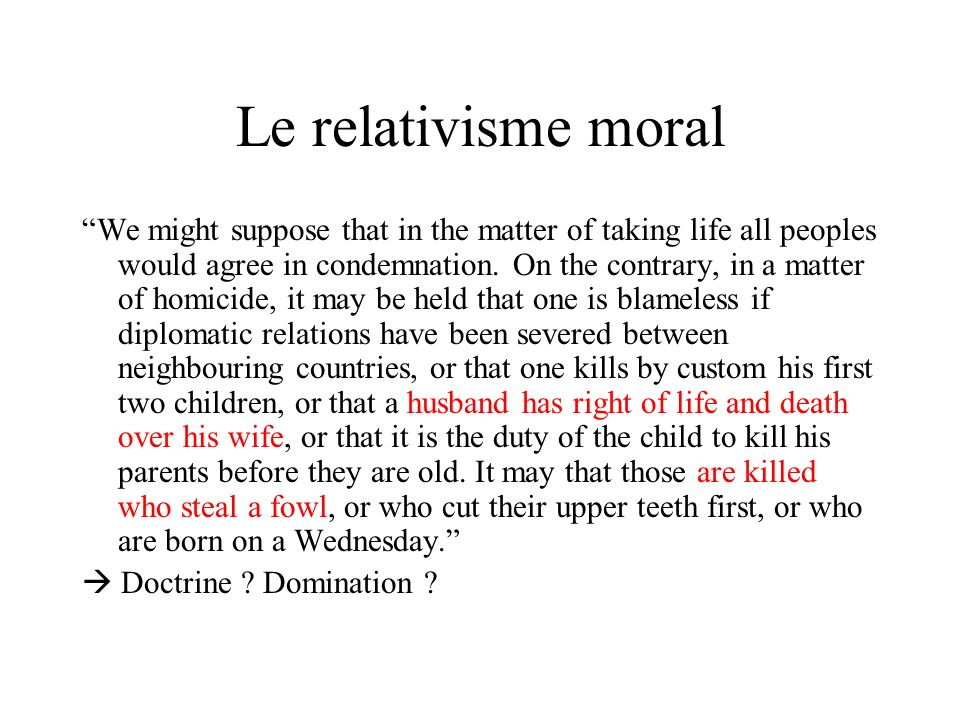 Le relativisme moral We might suppose that in the matter of taking life all peoples would agree in condemnation. On the contrary, in a matter of homic