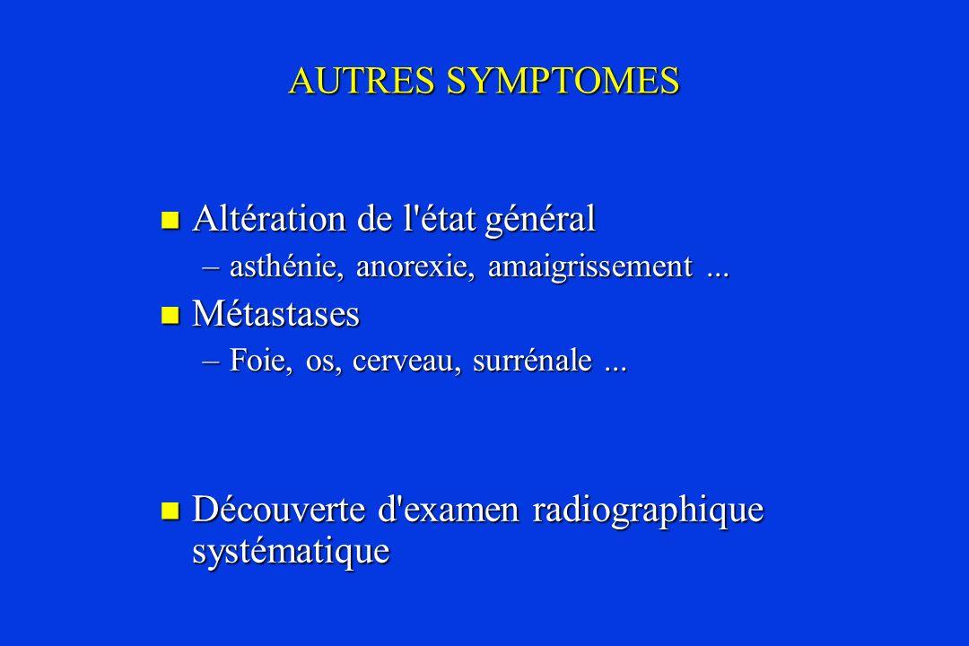AUTRES SYMPTOMES Altération de l'état général Altération de l'état général –asthénie, anorexie, amaigrissement... Métastases Métastases –Foie, os, cer