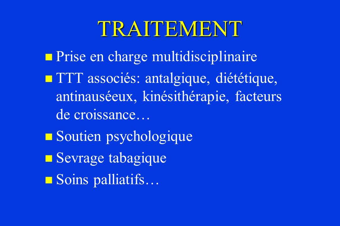 TRAITEMENT Prise en charge multidisciplinaire TTT associés: antalgique, diététique, antinauséeux, kinésithérapie, facteurs de croissance… Soutien psyc