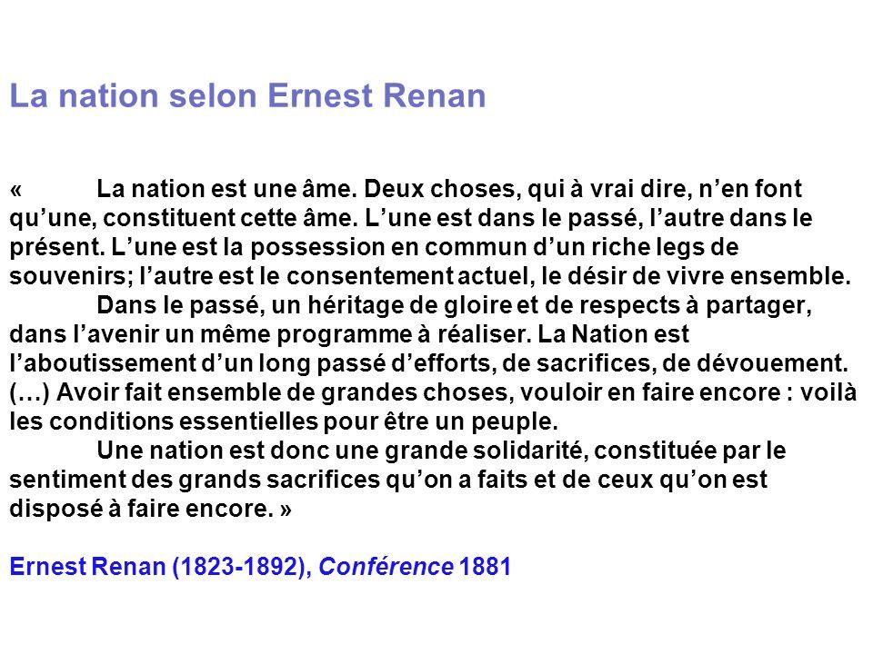 La nation selon Ernest Renan « La nation est une âme. Deux choses, qui à vrai dire, nen font quune, constituent cette âme. Lune est dans le passé, lau