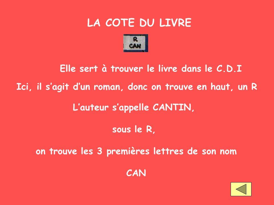 LA COTE DU LIVRE Elle sert à trouver le livre dans le C.D.I Ici, il sagit dun roman, donc on trouve en haut, un R Lauteur sappelle CANTIN, sous le R,