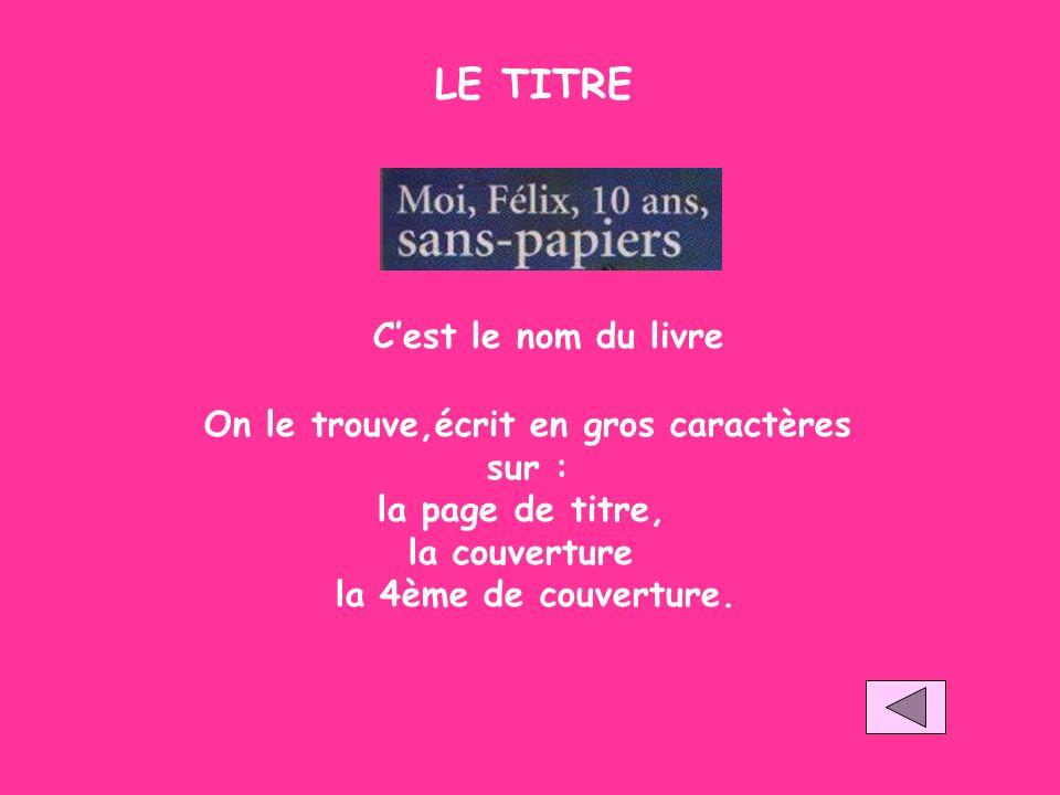 LE TITRE Cest le nom du livre On le trouve,écrit en gros caractères sur : la page de titre, la couverture la 4ème de couverture.