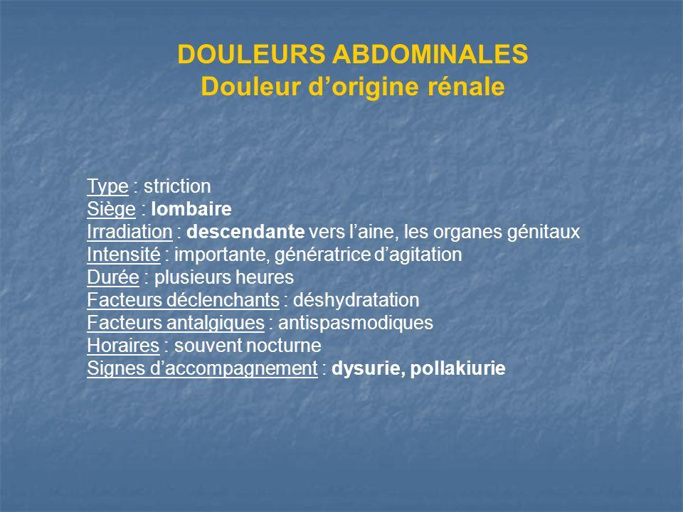 DOULEURS ABDOMINALES Douleur dorigine rénale Type : striction Siège : lombaire Irradiation : descendante vers laine, les organes génitaux Intensité :