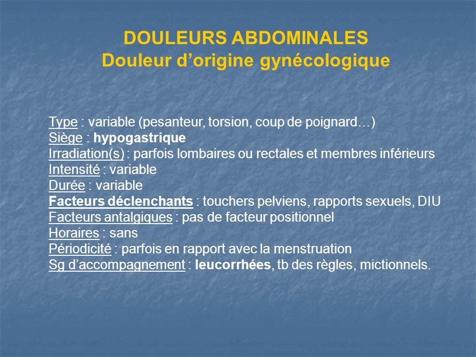 DOULEURS ABDOMINALES Douleur dorigine gynécologique Type : variable (pesanteur, torsion, coup de poignard…) Siège : hypogastrique Irradiation(s) : par