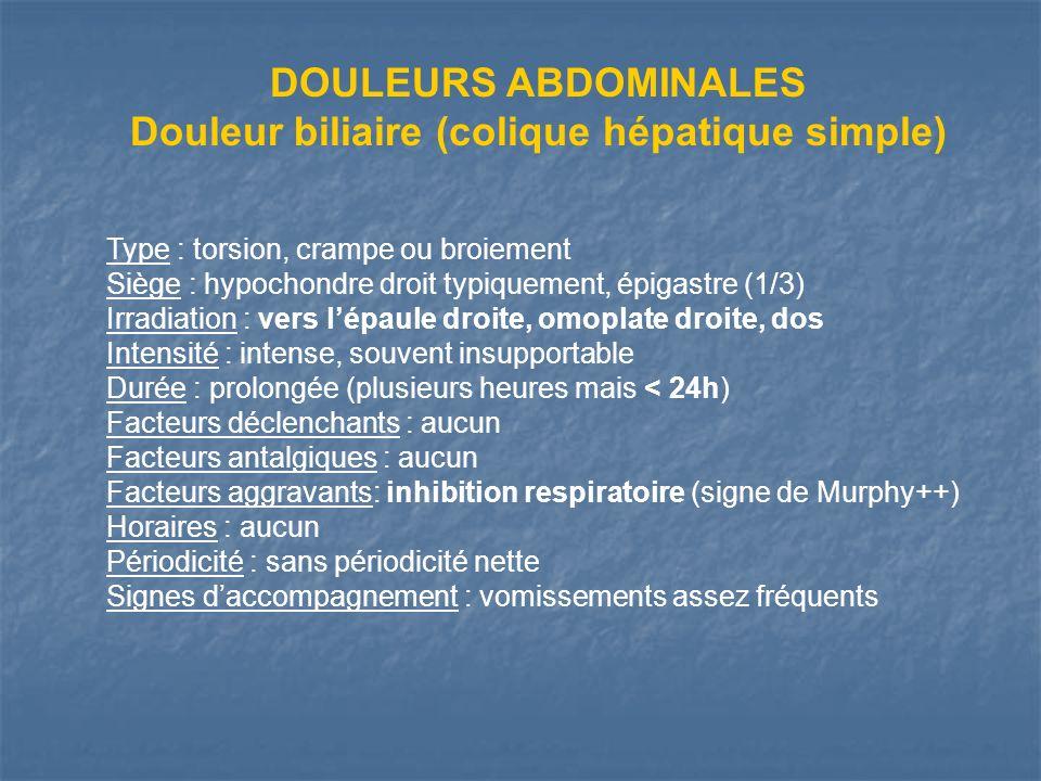 DOULEURS ABDOMINALES Douleur biliaire (colique hépatique simple) Type : torsion, crampe ou broiement Siège : hypochondre droit typiquement, épigastre