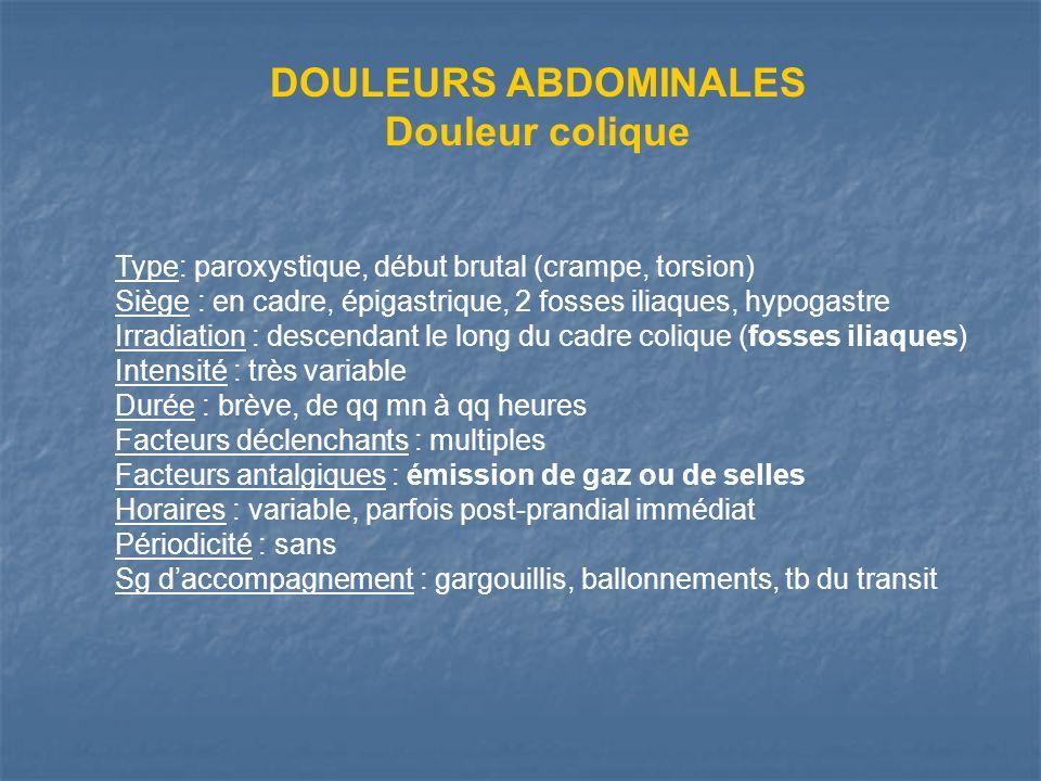DOULEURS ABDOMINALES Douleur colique Type: paroxystique, début brutal (crampe, torsion) Siège : en cadre, épigastrique, 2 fosses iliaques, hypogastre