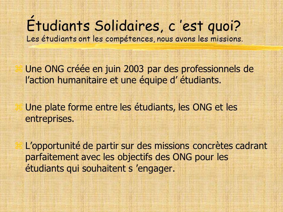 Étudiants Solidaires, c est quoi? Les étudiants ont les compétences, nous avons les missions. zUne ONG créée en juin 2003 par des professionnels de la