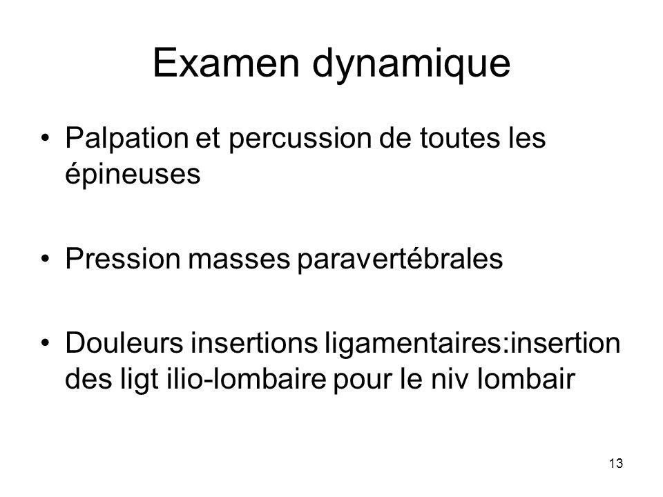 13 Examen dynamique Palpation et percussion de toutes les épineuses Pression masses paravertébrales Douleurs insertions ligamentaires:insertion des li