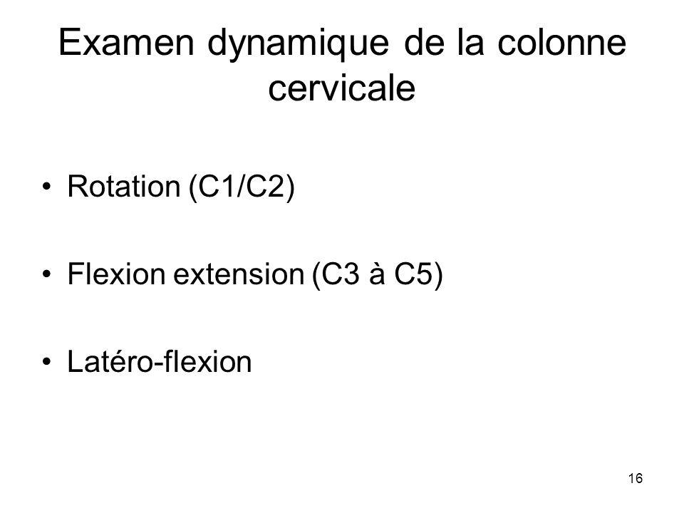 16 Examen dynamique de la colonne cervicale Rotation (C1/C2) Flexion extension (C3 à C5) Latéro-flexion