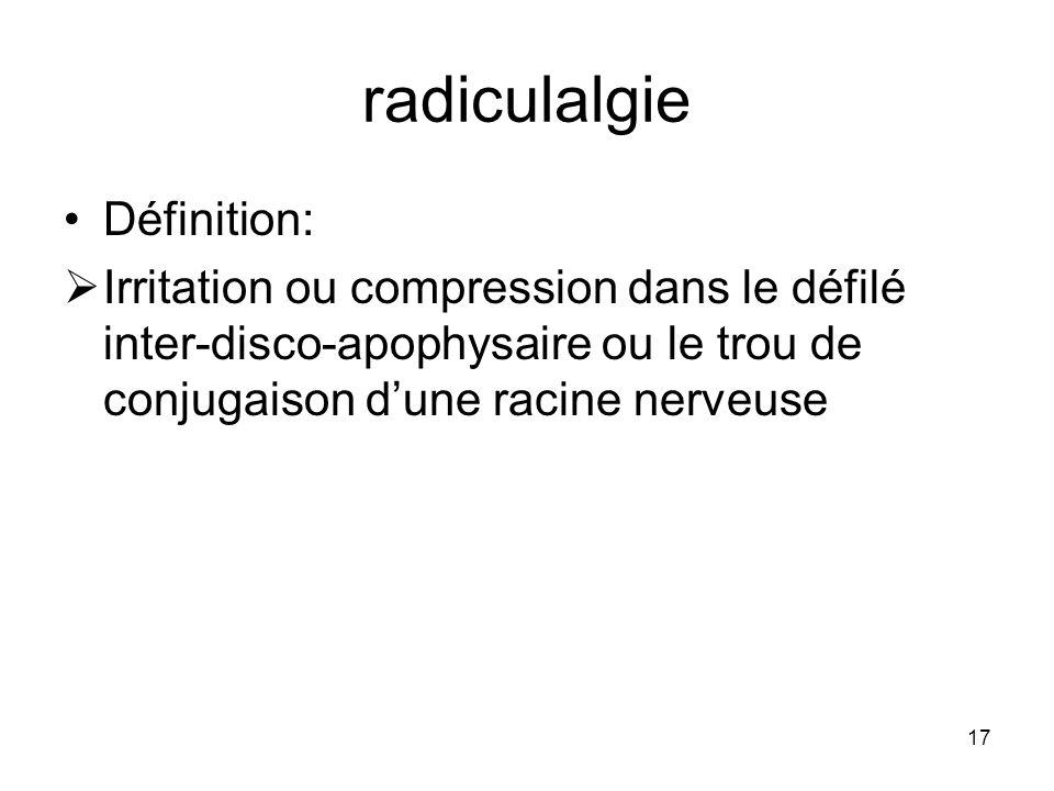 17 radiculalgie Définition: Irritation ou compression dans le défilé inter-disco-apophysaire ou le trou de conjugaison dune racine nerveuse