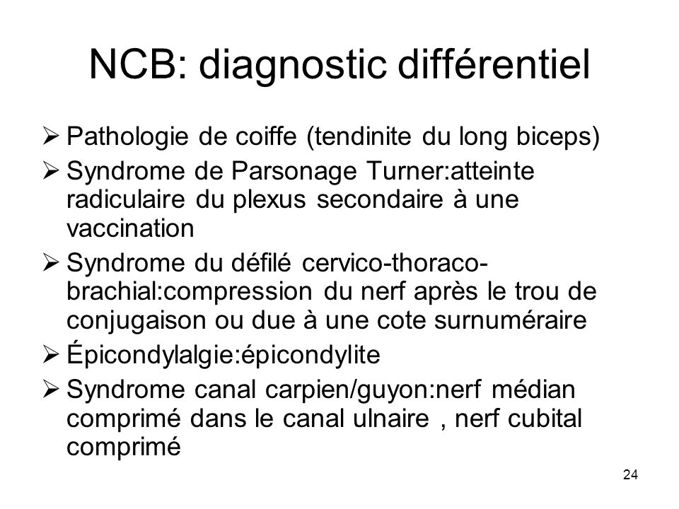 24 NCB: diagnostic différentiel Pathologie de coiffe (tendinite du long biceps) Syndrome de Parsonage Turner:atteinte radiculaire du plexus secondaire