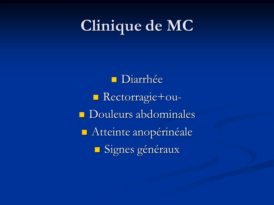 Clinique de MC Diarrhée Diarrhée Rectorragie+ou- Rectorragie+ou- Douleurs abdominales Douleurs abdominales Atteinte anopérinéale Atteinte anopérinéale