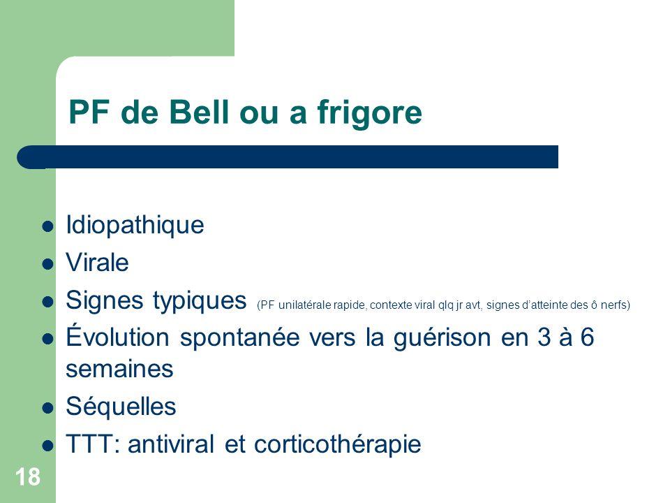 18 PF de Bell ou a frigore Idiopathique Virale Signes typiques (PF unilatérale rapide, contexte viral qlq jr avt, signes datteinte des ô nerfs) Évolut