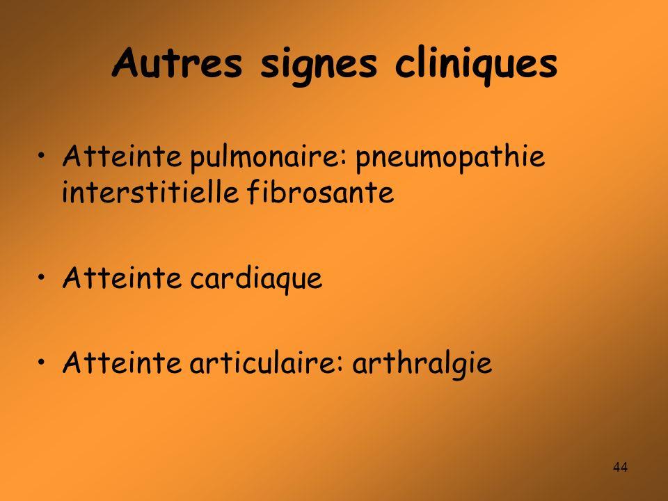 44 Autres signes cliniques Atteinte pulmonaire: pneumopathie interstitielle fibrosante Atteinte cardiaque Atteinte articulaire: arthralgie