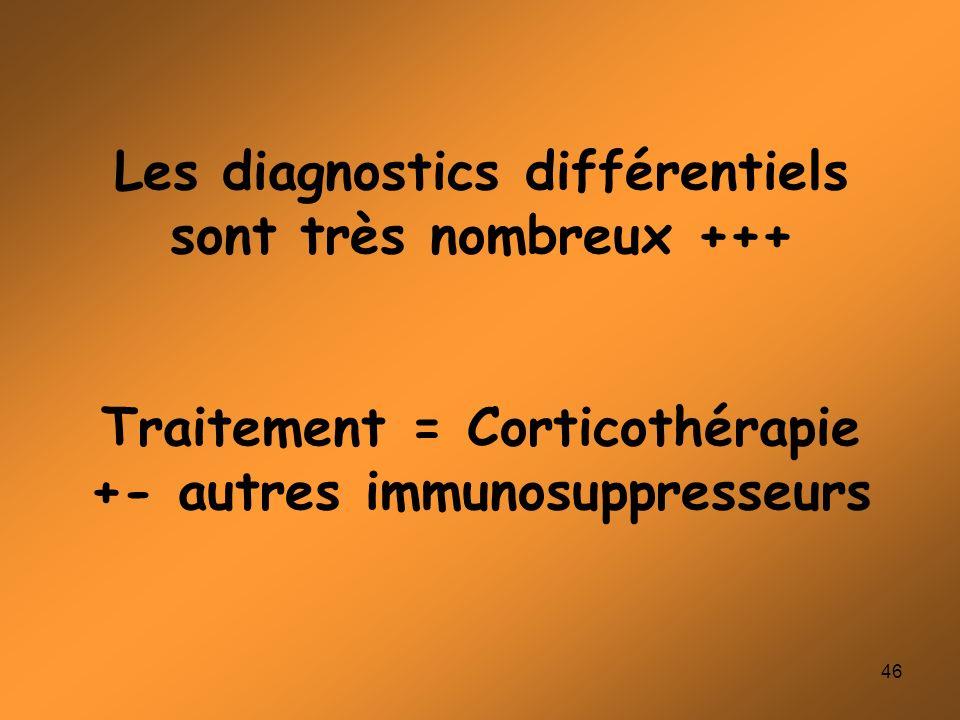 46 Les diagnostics différentiels sont très nombreux +++ Traitement = Corticothérapie +- autres immunosuppresseurs