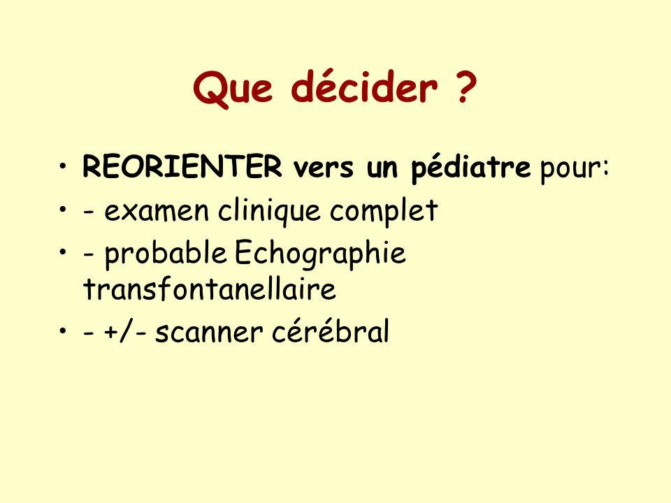 Que décider ? REORIENTER vers un pédiatre pour: - examen clinique complet - probable Echographie transfontanellaire - +/- scanner cérébral