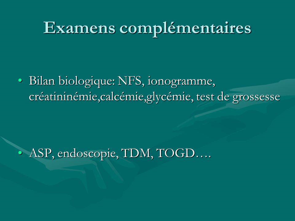 Examens complémentaires Bilan biologique: NFS, ionogramme, créatininémie,calcémie,glycémie, test de grossesseBilan biologique: NFS, ionogramme, créatininémie,calcémie,glycémie, test de grossesse ASP, endoscopie, TDM, TOGD….ASP, endoscopie, TDM, TOGD….