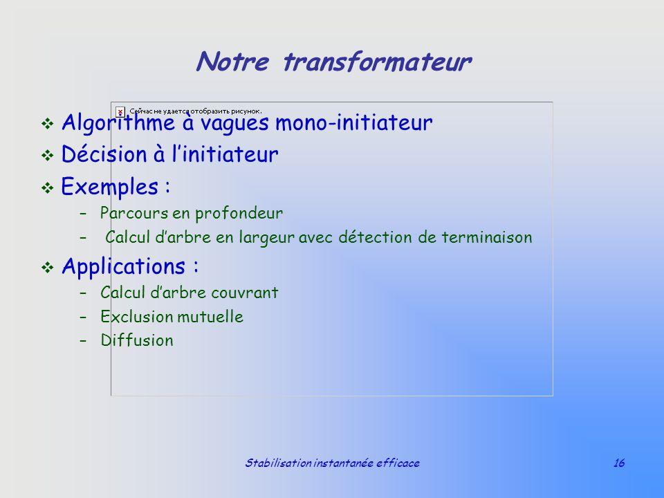 Stabilisation instantanée efficace16 Notre transformateur v Algorithme à vagues mono-initiateur v Décision à linitiateur v Exemples : –Parcours en pro