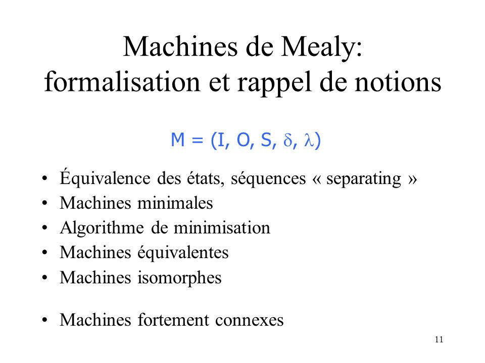 11 Machines de Mealy: formalisation et rappel de notions Équivalence des états, séquences « separating » Machines minimales Algorithme de minimisation Machines équivalentes Machines isomorphes Machines fortement connexes M = (I, O, S,, )
