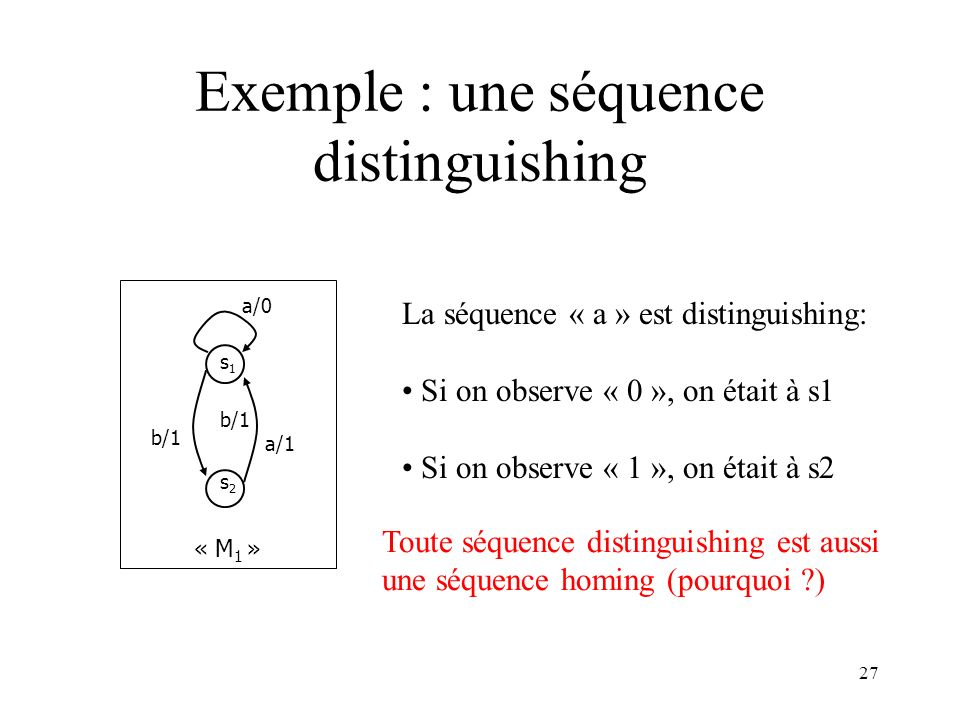 27 Exemple : une séquence distinguishing s1s1 s2s2 b/1 a/1 a/0 « M 1 » La séquence « a » est distinguishing: Si on observe « 0 », on était à s1 Si on observe « 1 », on était à s2 Toute séquence distinguishing est aussi une séquence homing (pourquoi ?)