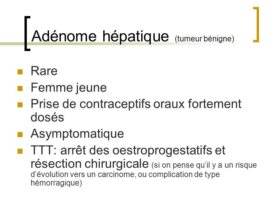 Adénome hépatique (tumeur bénigne) Rare Femme jeune Prise de contraceptifs oraux fortement dosés Asymptomatique TTT: arrêt des oestroprogestatifs et résection chirurgicale (si on pense quil y a un risque dévolution vers un carcinome, ou complication de type hémorragique)