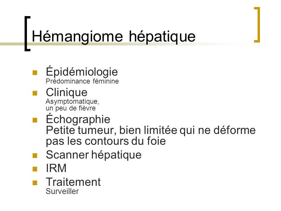 Hémangiome hépatique Épidémiologie Prédominance féminine Clinique Asymptomatique, un peu de fièvre Échographie Petite tumeur, bien limitée qui ne déforme pas les contours du foie Scanner hépatique IRM Traitement Surveiller