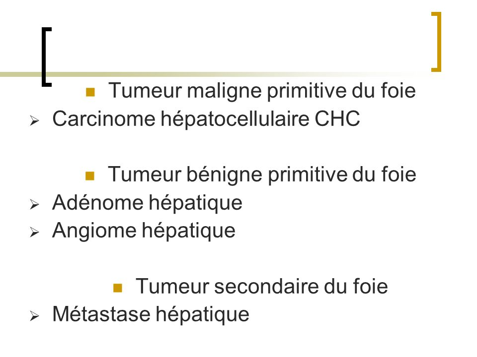 Tumeur maligne primitive du foie Carcinome hépatocellulaire CHC Tumeur bénigne primitive du foie Adénome hépatique Angiome hépatique Tumeur secondaire du foie Métastase hépatique