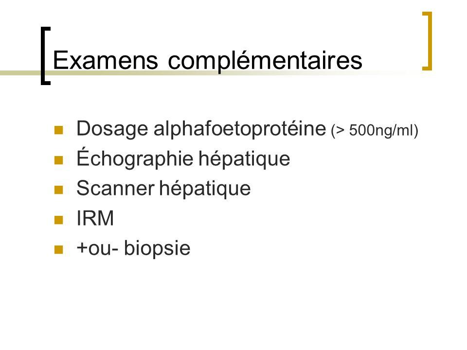 Examens complémentaires Dosage alphafoetoprotéine (> 500ng/ml) Échographie hépatique Scanner hépatique IRM +ou- biopsie