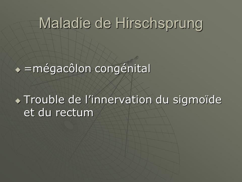Maladie de Hirschsprung =mégacôlon congénital =mégacôlon congénital Trouble de linnervation du sigmoïde et du rectum Trouble de linnervation du sigmoïde et du rectum