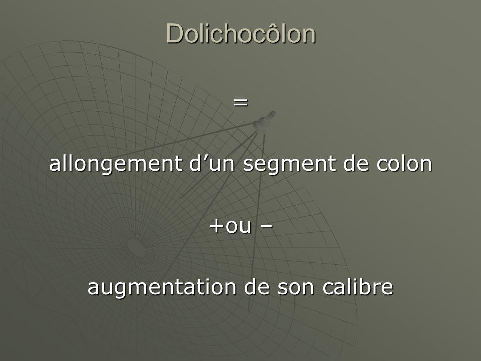 Dolichocôlon = allongement dun segment de colon +ou – augmentation de son calibre