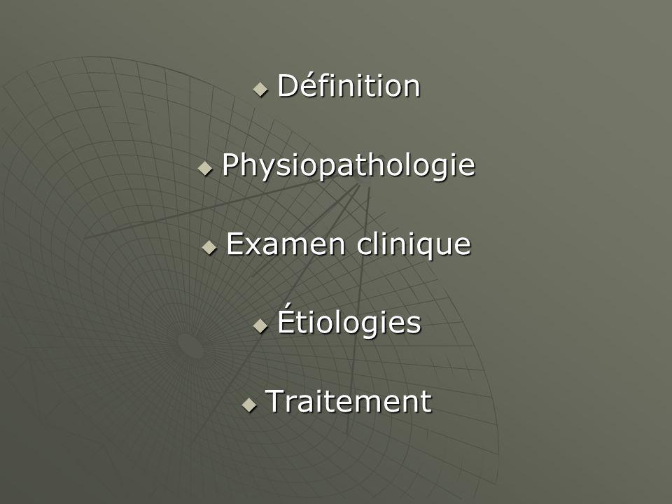 Définition Définition Physiopathologie Physiopathologie Examen clinique Examen clinique Étiologies Étiologies Traitement Traitement