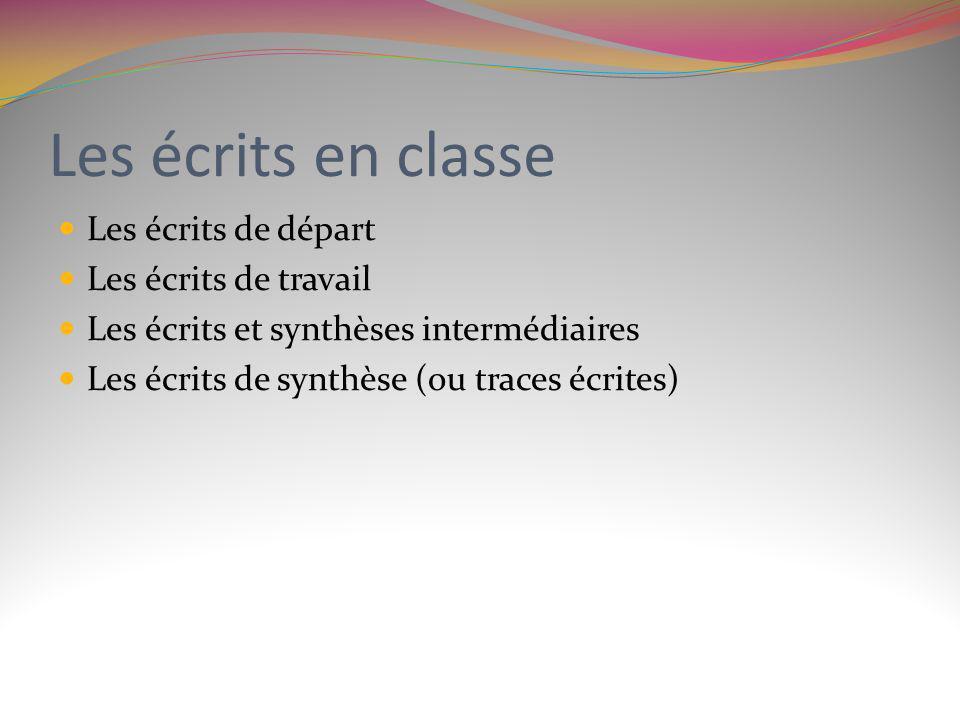 Les écrits en classe Les écrits de départ Les écrits de travail Les écrits et synthèses intermédiaires Les écrits de synthèse (ou traces écrites)