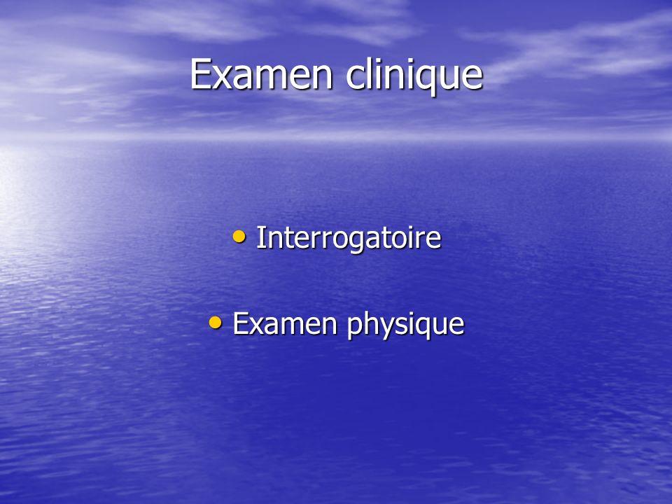 Examen clinique Interrogatoire Interrogatoire Examen physique Examen physique