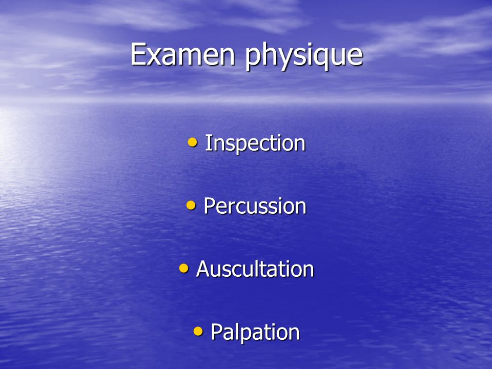Examen physique Inspection Inspection Percussion Percussion Auscultation Auscultation Palpation Palpation