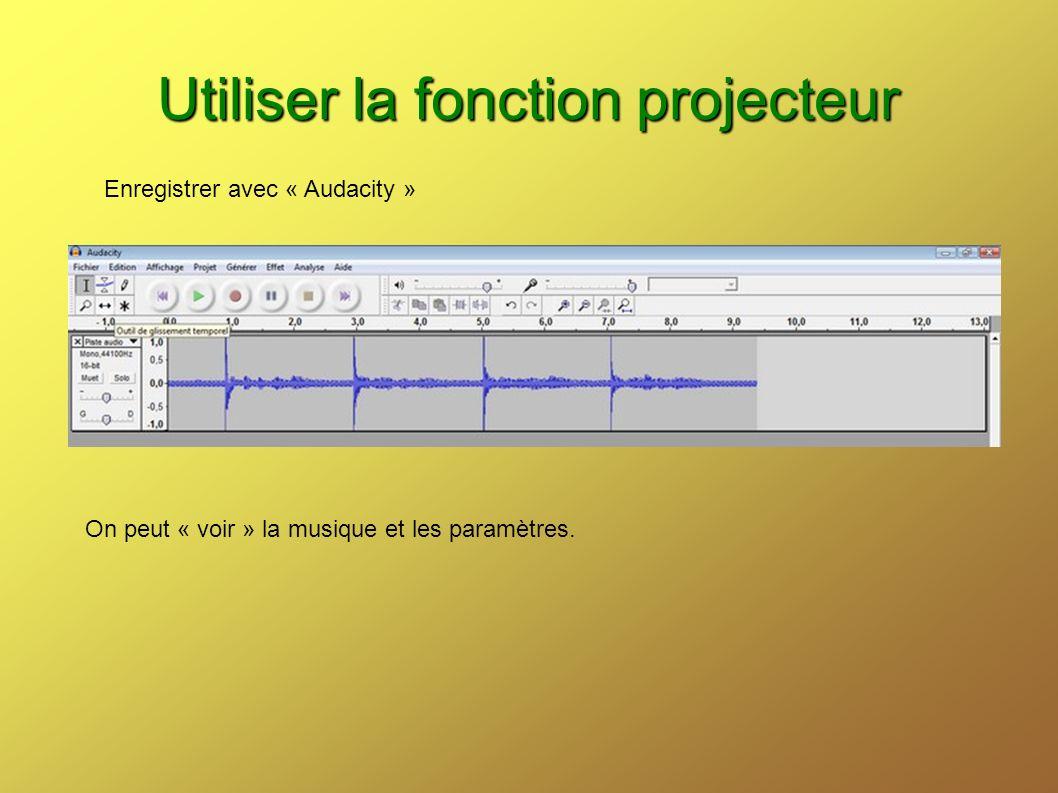 Utiliser la fonction projecteur Enregistrer avec « Audacity » On peut « voir » la musique et les paramètres.