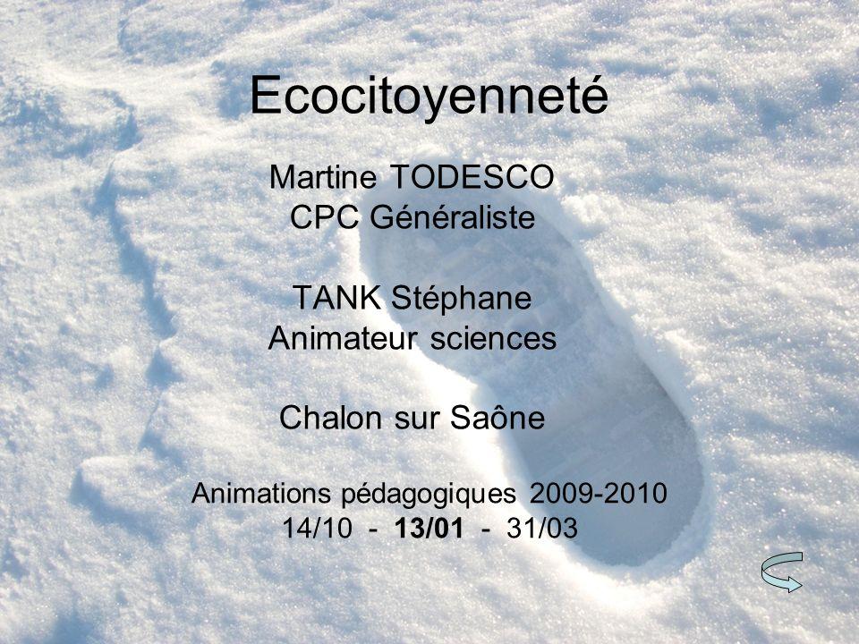 Ecocitoyenneté Martine TODESCO CPC Généraliste TANK Stéphane Animateur sciences Chalon sur Saône Animations pédagogiques 2009-2010 14/10 - 13/01 - 31/