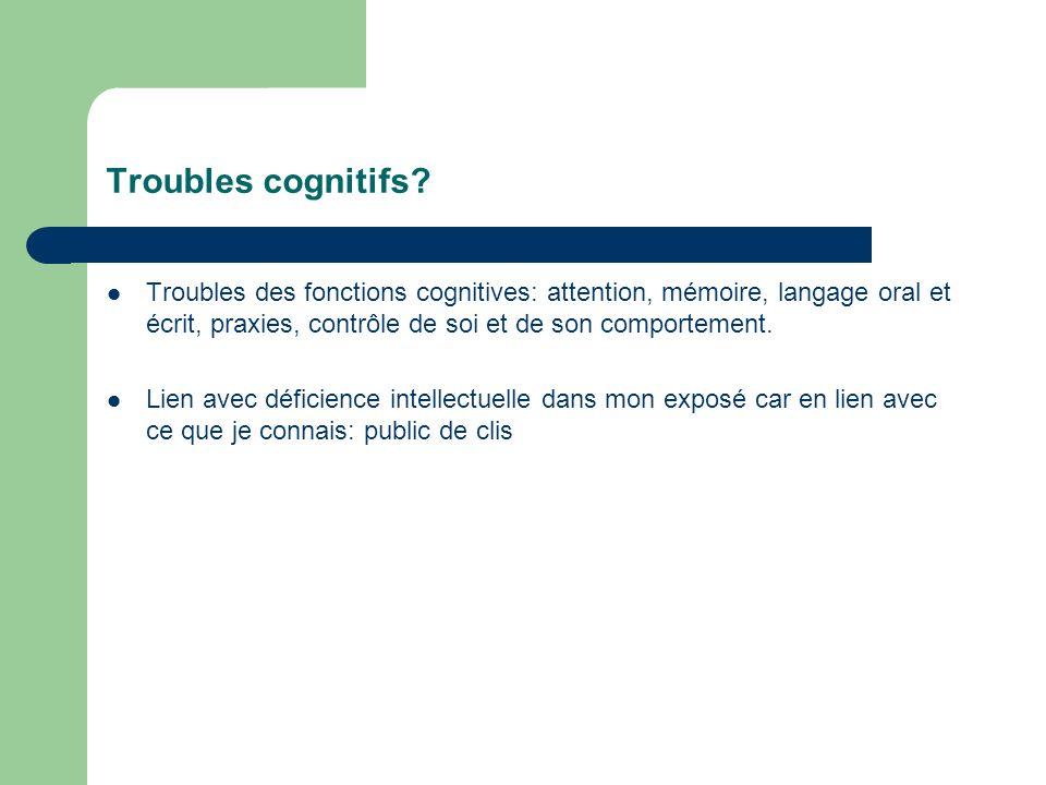 Troubles cognitifs? Troubles des fonctions cognitives: attention, mémoire, langage oral et écrit, praxies, contrôle de soi et de son comportement. Lie